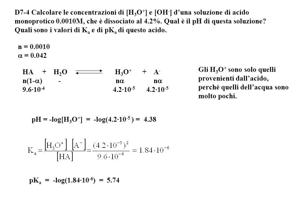 D7-4 Calcolare le concentrazioni di [H3O+] e [OH-] d'una soluzione di acido monoprotico 0.0010M, che è dissociato al 4.2%. Qual è il pH di questa soluzione Quali sono i valori di Ka e di pKa di questo acido.